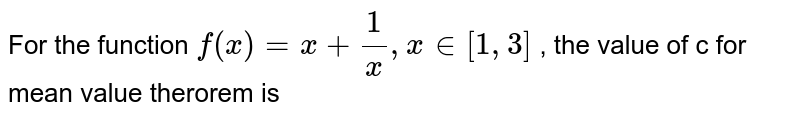 For the function `f(x) = x + 1/x, x in [1,3]` ,   the value of c for  mean value    therorem  is