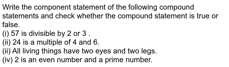 Write  the component statement of the following  compound statements  and check  whether the compound  statement  is true  or false. <br> (i)  57 is divisible  by 2 or 3 . <br> (ii) 24 is a multiple of 4  and 6. <br> (ii)  All  living things  have two  eyes and two legs. <br> (iv)  2 is an even number  and a prime number.