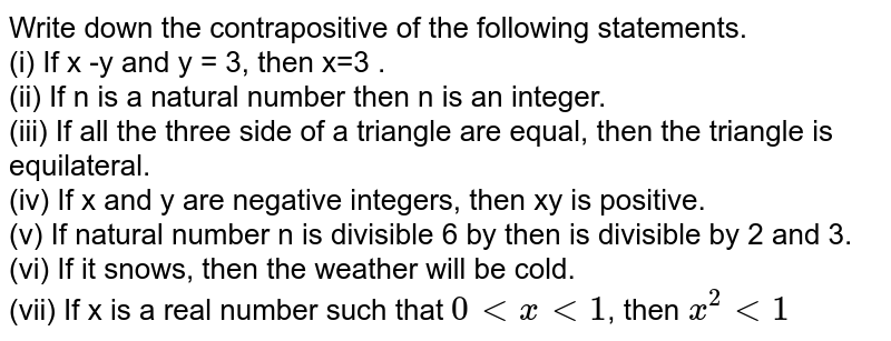 Write down the contrapositive  of the following statements. <br> (i) If  x -y and y = 3, then x=3 .  <br>  (ii)  If n is a natural number then  n is  an integer. <br> (iii) If all the  three side of a triangle are equal, then  the  triangle is  equilateral.  <br> (iv) If x and y are negative integers, then xy is  positive.  <br>   (v) If natural number n is  divisible  6 by then  is divisible  by 2 and 3. <br>  (vi) If it snows, then  the weather will be  cold. <br> (vii) If x is  a real  number  such that `0 lt x lt 1`,  then `x^(2)  lt 1`