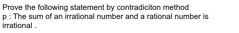 Prove  the following statement  by  contradiciton method <br> p : The sum of an irrational  number  and  a rational  number  is  irrational .