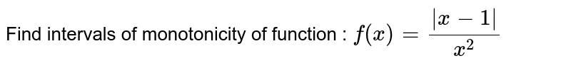 Find   intervals of monotonicity of function : `f(x)=(|x-1|)/(x^2)`