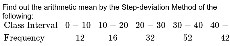 """Find out the arithmetic mean by the Step-deviation Method of the following: <br> `{:(""""Class Interval"""",0-10,10-20,20-30,30-40,40-50,50-60,60-70,70-80),(""""Frequency """","""" """"12,"""" """"16,"""" """"32,"""" """"52,"""" """"42,"""" """"32,"""" """"18,"""" """"12):}`"""
