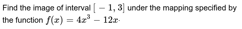Find   the image of interval `[-1,3]` under   the mapping specified by the function `f(x)=4x^3-12 xdot`