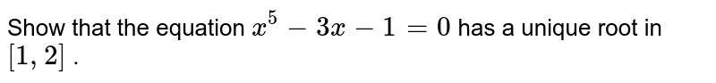Show   that the equation `x^5-3x-1=0\ ` has   a unique root in `[1,2]` .