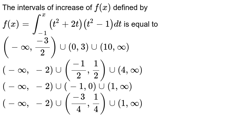 The   intervals of increase of `f(x)` defined   by `f(x)=int_(-1)^x(t^2+2t)(t^2-1)dt` is   equal to  `(-oo,(-3)/2)uu(0,3)uu(10 ,oo)`   `(-oo,\ -2)uu((-1)/2,1/2)uu(4,oo)`   `(-oo,\ -2)uu(-1,0)uu(1,oo)`   `(-oo,\ -2)uu((-3)/4,1/4)uu(1,oo)`
