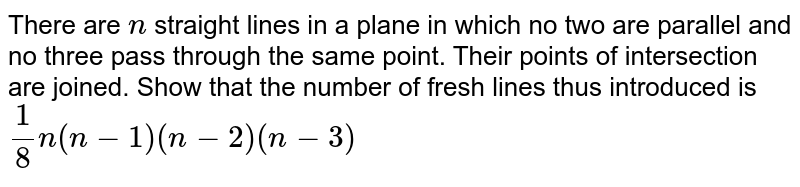 There are `n` straight lines in a plane in which no two are parallel and   no three pass through the same point. Their points of intersection are   joined. Show that the number of fresh lines thus introduced is `1/8n(n-1)(n-2)(n-3)`