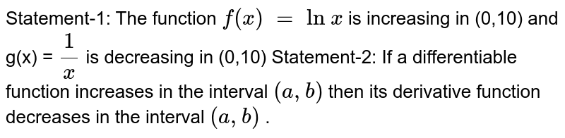 Statement-1:   The function `f(x) = ln x` is   increasing in (0,10) and g(x) = `1/x` is   decreasing in (0,10)  Statement-2:   If a differentiable function increases in the interval `(a , b)` then   its derivative function decreases in the interval `(a , b)` .