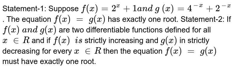 Statement-1:   Suppose `f(x)=2^x+1a n d\ g\ (x)=4^(-x)+2^(-x)` .   The equation `f(x)\ =\ g(x)` has   exactly one root.  Statement-2:   If `f(x)\ a n d\ g(x)` are   two differentiable functions defined for all `x\  in  R\ ` and if`\ f(x)\ \ i s` strictly   increasing and `g(x)` in   strictly decreasing for every `x\  in  R` then   the equation `f(x)\ =\ g(x)` must   have exactly one root.