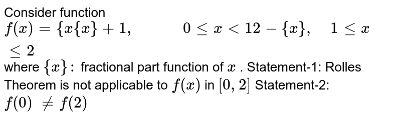 Consider   function  `f(x)={x{x}+1,            0lt=x<1 2-{x},    1lt=xlt=2   ` where   `{x}:` fractional   part function of `x` .    Statement-1:   Rolles Theorem is not applicable to `f(x)` in   `[0,2]`  Statement-2:   `f(0) !=f(2)`