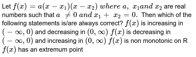 Let   `f(x)=a(x-x_1)(x-x_2) w h e r e a , x_1a n d x_2 ` are   real numbers such that `a !=0 a n d x_1+ x_2=0.` Then   which of the following statements is/are always correct? `f(x)` is increasing in `(-oo,0) ` and decreasing in `(0,oo)`  `f(x)` is decreasing in `(-oo,0)` and increasing in `(0,oo)`  `f(x)` is non monotonic on R `f(x)` has an extremum point