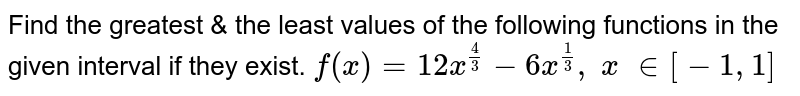 Find   the greatest & the least values of the following functions in the given   interval if they exist. `f(x)=12 x^(4/3)-6x^(1/3), x  in [-1,1]`