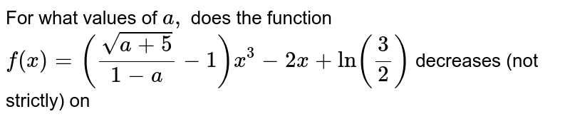 For   what values of `a ,` does   the function `f(x)=((sqrt(a+5))/(1-a)-1)x^3-2x+ln(3/2)` decreases   (not strictly) on ` `