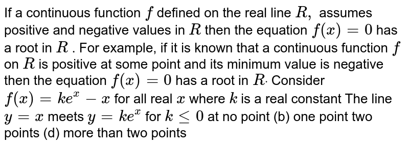 If   a continuous function `f` defined   on the real line `R ,` assumes   positive and negative values in `R` then   the equation `f(x)=0` has   a root in `R` .   For example, if it is known that a continuous function `f` on   `R` is   positive at some point and its minimum value is negative then the equation `f(x)=0` has   a root in `Rdot`  Consider   `f(x)=k e^x-x` for   all real `x` where `k` is   a real constant The   line `y=x` meets   `y=k e^x` for   `klt=0` at no   point (b) one point two   points (d) more than two points