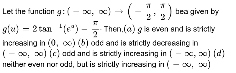 Let   the function `g:(-oo, oo)->(-pi/2,pi/2)` bea   given by `g(u)=2tan^(-1)(e^u)-pi/2dot` Then,`(a)`   `g` is even   and is strictly increasing in `(0, oo)` `(b)` odd   and is strictly decreasing in `(-oo, oo)` `(c)` odd   and is strictly increasing in `(-oo,oo)` `(d)` neither   even nor odd, but is strictly increasing in `(-oo, oo)`