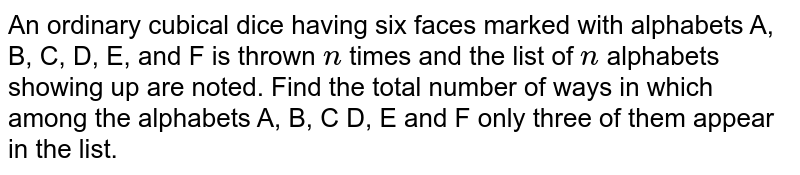 An ordinary cubical dice having six faces marked   with alphabets A, B, C, D, E, and F is thrown `n` times and   the list of `n` alphabets showing up are noted. Find the total number of   ways in which among the alphabets A, B, C D, E and F only three of them   appear in the list.