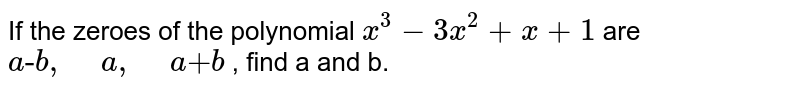 """If the zeroes of the polynomial `x^3-3x^2+x+1` are `a""""-""""b ,"""" """"a ,"""" """"a""""+""""b` , find a and b."""