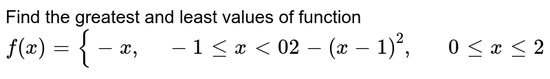 Find the greatest and   least values of function  `f(x)={-x ,\ \ \ \ -1lt=x<0 2-(x-1)^2,\ \ \ \ \ \ 0lt=xlt=2`