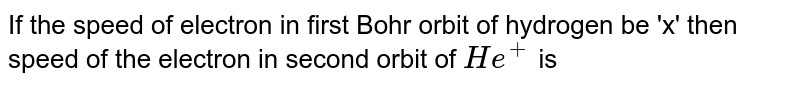 If the speed of electron in first Bohr orbit of hydrogen be 'x' then speed of the electron in second orbit of `He^(+)` is