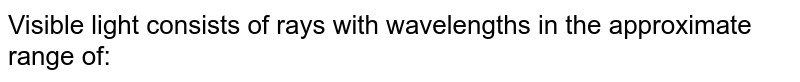 Visible light consists of rays with wavelengths in the approximate range of: