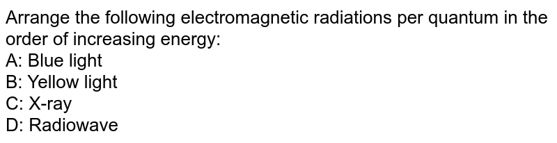 Arrange the following electromagnetic radiations per quantum in the order of increasing energy: <br> A: Blue light <br> B: Yellow light <br> C: X-ray <br> D: Radiowave