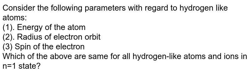 Consider the following parameters with regard to hydrogen like atoms: <br> (1). Energy of the atom <br> (2). Radius of electron orbit <br> (3) Spin of the electron <br> Which of the above are same for all hydrogen-like atoms and ions in n=1 state?