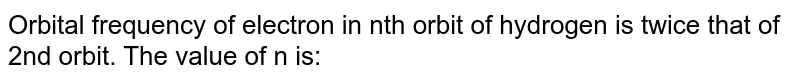 Orbital frequency of electron in nth orbit of hydrogen is twice that of 2nd orbit. The value of n is: