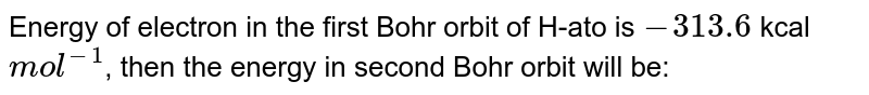 Energy of electron in the first Bohr orbit of H-ato is `-313.6` kcal `mol^(-1)`, then the energy in second Bohr orbit will be: