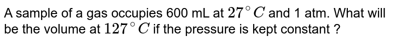 A sample of a gas occupies 600 mL at `27^(@)C` and 1 atm. What will be the volume at `127^(@)C` if the pressure is kept constant ?