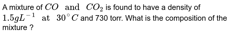 """A mixture of `CO """" and """" CO_(2)` is found to have a density of `1.5 g L^(-1) """" at """" 30^(@)C` and 730 torr. What is the composition of the mixture ?"""