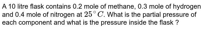 A 10 litre flask contains 0.2 mole of methane, 0.3 mole of hydrogen and 0.4 mole of nitrogen at `25^(@)C`. What is the partial pressure of each component and what is the pressure inside the flask ?