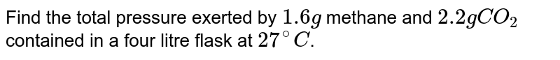 Find the total pressure exerted by `1.6 g` methane and `2.2 g CO_(2)` contained in a four litre flask at `27^(@)C`.