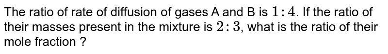 The ratio of velocities of diffusion of gases A and B is `1 : 4`. If the ratio of their masses present in the mixture is `2 : 3`, calculate the ratio of their mole fractions.