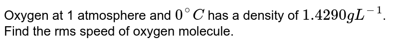 Oxygen at 1 atmosphere and `0^(@)C` has a density of `1.4290 g L^(-1)`. Find the rms speed of oxygen molecule.