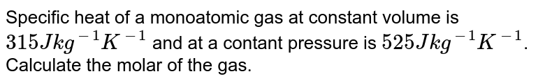Specific heat of a monoatomic gas at constant volume is `315 J kg^(-1) K^(-1)` and at a contant pressure is `525 J kg^(-1) K^(-1)`. Calculate the molar of the gas.