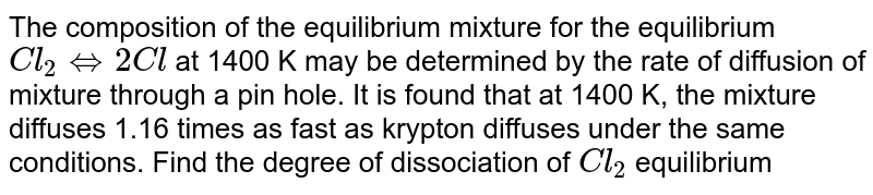 The composition of the equilibrium mixture for the equilibrium `Cl_(2) hArr 2 Cl` at 1400 K may be determined by the rate of diffusion of mixture through a pin hole. It is found that at 1400 K, the mixture diffuses 1.16 times as fast as krypton diffuses under the same conditions. Find the degree of dissociation of `Cl_(2)` equilibrium