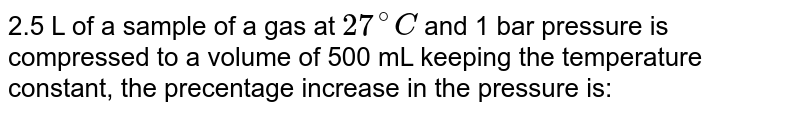 2.5 L of a sample of a gas at `27^(@)C` and 1 bar pressure is compressed to a volume of 500 mL keeping the temperature constant, the precentage increase in the pressure is: