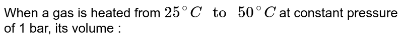 """When a gas is heated from `25^(@)C """" to """" 50^(@)C` at constant pressure of 1 bar, its volume :"""