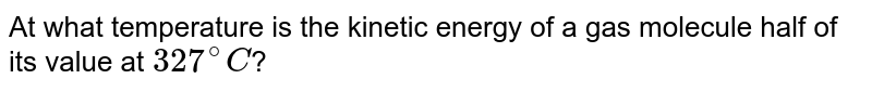 At what temperature is the kinetic energy of a gas molecule half of its value at `327^(@)C`?