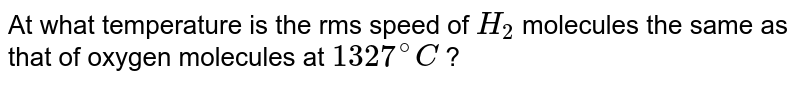 At what temperature is the rms speed of `H_(2)` molecules the same as that of oxygen molecules at `1327^(@)C` ?