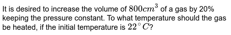 It is desired to increase the volume of `800 cm^(3)` of a gas by 20% keeping the pressure constant. To what temperature should the gas be heated, if the initial temperature is `22^(@)C`?