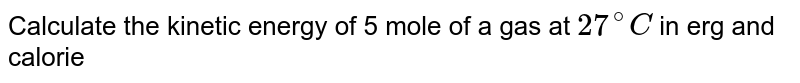 Calculate the kinetic energy of 5 mole of a gas at `27^(@)C` in erg and calorie