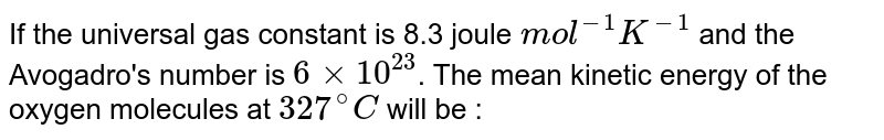 If the universal gas constant is 8.3 joule `mol^(-1) K^(-1)` and the Avogadro's number is `6 xx 10^(23)`. The mean kinetic energy of the oxygen molecules at `327^(@)C` will be :
