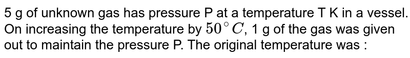 5 g of unknown gas has pressure P at a temperature T K in a vessel. On increasing the temperature by `50^(@)C`, 1 g of the gas was given out to maintain the pressure P. The original temperature was :