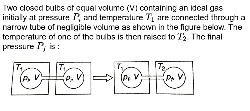 """Two closed bulbs of equal volume (V) containing an ideal gas initially at pressure `P_(i)` and temperature `T_(1)`  are connected through a narrow tube of negligible volume as shown in the figure below. The temperature of one of the bulbs is then raised to `T_(2)`. The final pressure `P_(f)` is : <br> <img src=""""https://d10lpgp6xz60nq.cloudfront.net/physics_images/GRB_PHY_CHM_P1_C03A_E01_156_Q01.png"""" width=""""80%"""">"""