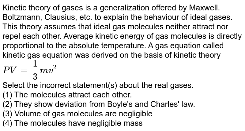Kinetic theory of gases is a generalization offered by Maxwell. Boltzmann, Clausius, etc. to explain the behaviour of ideal gases. This theory assumes that ideal gas molecules neither attract nor repel each other. Average kinetic energy of gas  molecules is directly proportional to the absolute temperature. A gas equation called kinetic gas equation was derived on the basis of kinetic theory <br> `PV = (1)/(3) mv^(2)` <br> Select the incorrect statement(s) about the real gases. <br> (1) The molecules attract each other. <br> (2) They show deviation from Boyle's and Charles' law. <br> (3) Volume of gas molecules are negligible <br> (4) The molecules have negligible mass