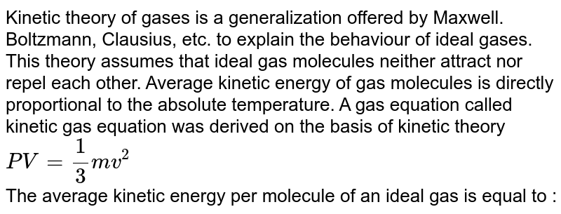 Kinetic theory of gases is a generalization offered by Maxwell. Boltzmann, Clausius, etc. to explain the behaviour of ideal gases. This theory assumes that ideal gas molecules neither attract nor repel each other. Average kinetic energy of gas  molecules is directly proportional to the absolute temperature. A gas equation called kinetic gas equation was derived on the basis of kinetic theory <br> `PV = (1)/(3) mv^(2)` <br> The average kinetic energy per molecule of an ideal gas is equal to :