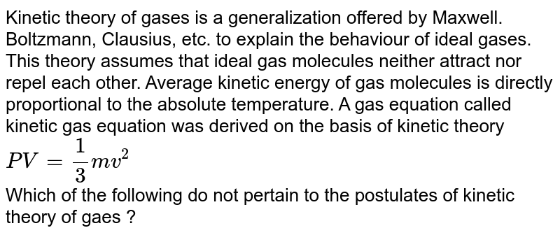 Kinetic theory of gases is a generalization offered by Maxwell. Boltzmann, Clausius, etc. to explain the behaviour of ideal gases. This theory assumes that ideal gas molecules neither attract nor repel each other. Average kinetic energy of gas  molecules is directly proportional to the absolute temperature. A gas equation called kinetic gas equation was derived on the basis of kinetic theory <br> `PV = (1)/(3) mv^(2)` <br> Which of the following do not pertain to the postulates of kinetic theory of gaes ?