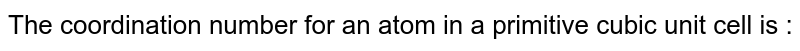 The coordination number for an atom in a primitive cubic unit cell is :