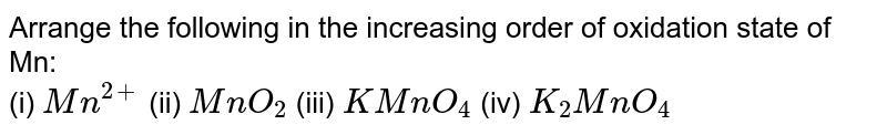 Arrange the following in the increasing order of oxidation state of Mn: <br> (i) `Mn^(2+)`   (ii) `MnO_(2)`  (iii) `KMnO_(4)`   (iv) `K_(2)MnO_(4)`