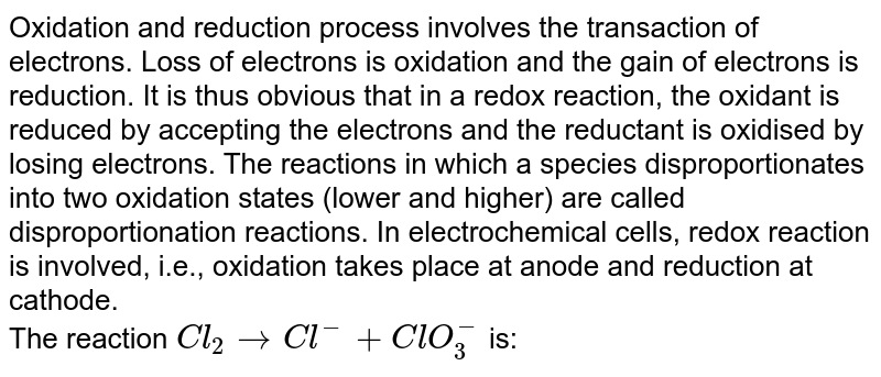 Oxidation and reduction process involves the transaction of electrons. Loss of electrons is oxidation and the gain of electrons is reduction. It is thus obvious that in a redox reaction, the oxidant is reduced by accepting the electrons and the reductant is oxidised by losing electrons. The reactions in which a species disproportionates into two oxidation states (lower and higher) are called disproportionation reactions. In electrochemical cells, redox reaction is involved, i.e., oxidation takes place at anode and reduction at cathode. <br> The reaction `Cl_(2)to Cl^(-)+ClO_(3)^(-)` is: